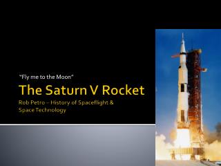 The Saturn V  Rocket Rob Petro – History of Spaceflight &  Space Technology