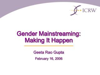 Gender Mainstreaming:  Making It Happen  Geeta Rao Gupta February 16, 2006