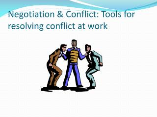 Negotiation & Conflict: Tools for resolving conflict at work