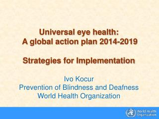 Universal eye health:  A global action plan 2014-2019 Strategies for Implementation Ivo Kocur