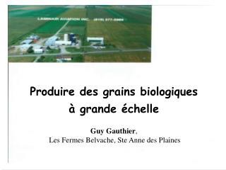 Produire des grains biologiques     grande  chelle  Guy Gauthier,  Les Fermes Belvache, Ste Anne des Plaines