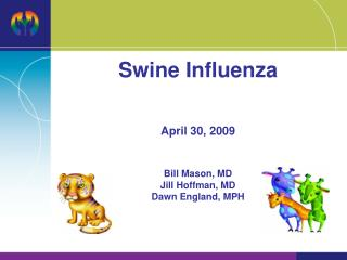 Swine Influenza April 30, 2009 Bill Mason, MD Jill Hoffman, MD Dawn England, MPH