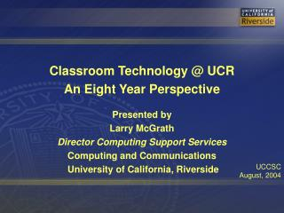 Classroom Technology  UCR An Eight Year Perspective  Presented by Larry McGrath Director Computing Support Services Comp