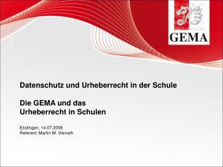 Datenschutz und Urheberrecht in der Schule  Die GEMA und das  Urheberrecht in Schulen  Esslingen, 14.07.2008 Referent: M