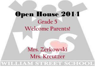 Open House 2014 Grade 5 Welcome Parents! Mrs. Zerkowski  Mrs. Kreutzer