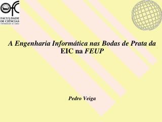 A Engenharia Informática nas Bodas de Prata da  EIC na  FEUP Pedro Veiga