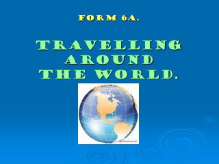 Form 6a. Travelling around  the world.