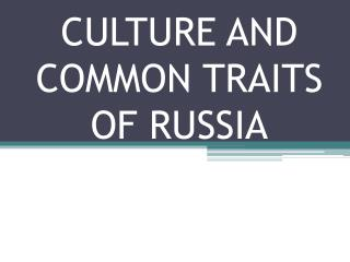 CULTURE AND COMMON TRAITS OF RUSSIA