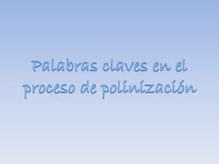 Palabras claves en el  proceso de polinización