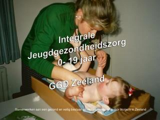 Integrale Jeugdgezondheidszorg 0- 19 jaar  GGD Zeeland