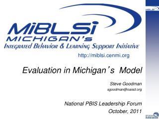 Evaluation in Michigan s  Model  Steve Goodman sgoodmanoaisd   National PBIS Leadership Forum  October, 2011