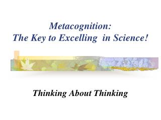 Metacognition:   The Key to Excelling  in Science!