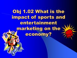 Obj 1.02 What is the impact of sports and entertainment marketing on the economy?