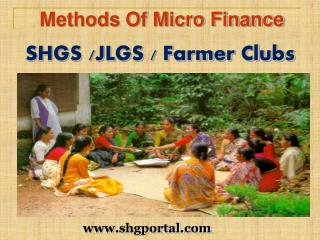 Methods Of Micro Finance  SHGS /JLGS / Farmer Clubs