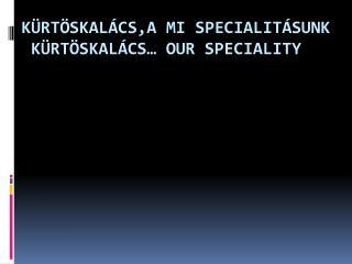 K ürtöskalács,a mi specialitásunk  kürtöskalács … Our  Speciality