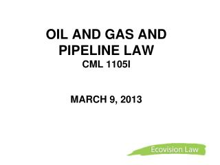 OIL AND GAS AND PIPELINE LAW   CML 1105I MARCH 9, 2013
