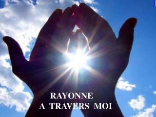RAYONNE  A  TRAVERS  MOI