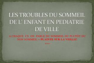 LES TROUBLES DU SOMMEIL DE L ENFANT EN PEDIATRIE DE VILLE