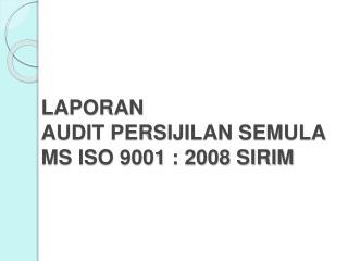 LAPORAN  AUDIT PERSIJILAN SEMULA MS ISO 9001 : 2008 SIRIM