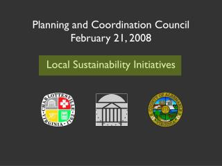 Planning and Coordination Council February 21, 2008 Local Sustainability Initiatives