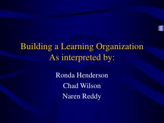 Building a Learning Organization As interpreted by:
