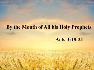 By the Mouth of All his Holy Prophets                                           Acts 3:18-21