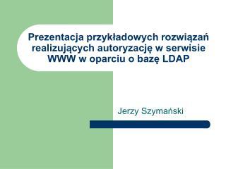 Prezentacja przykładowych rozwiązań realizujących autoryzację w serwisie WWW w oparciu o bazę LDAP