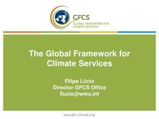 The Global Framework for Climate Services Filipe L�cio Director GFCS Office flucio@wmot