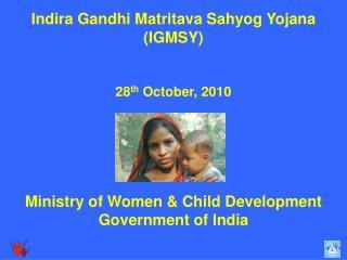 Indira Gandhi Matritava Sahyog Yojana  (IGMSY) 28 th  October, 2010