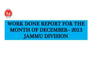 WORK DONE REPORT FOR THE MONTH OF DECEMBER– 2013 JAMMU DIVISION