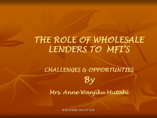 THE ROLE OF WHOLESALE LENDERS TO  MFI'S  CHALLENGES & OPPORTUNTIES By  Mrs. Anne Wanjiku Mutahi