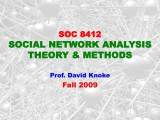SOC 8412  SOCIAL NETWORK ANALYSIS THEORY & METHODS Prof. David Knoke  Fall 2009