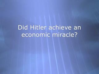 Did Hitler achieve an economic miracle?
