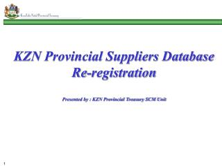 KZN Provincial Suppliers Database Re-registration Presented by : KZN Provincial Treasury SCM Unit