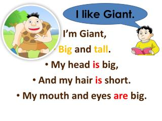 I'm Giant, Big  and  tall . My head  is  big, And my hair  is  short. My mouth and eyes  are  big.