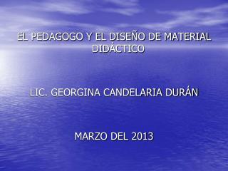 EL PEDAGOGO Y EL DISEÑO DE MATERIAL DIDÁCTICO LIC. GEORGINA CANDELARIA DURÁN MARZO DEL 2013