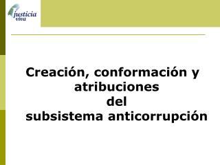 Creaci n, conformaci n y atribuciones del subsistema anticorrupci n