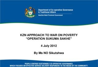 "KZN APPROACH TO WAR ON POVERTY ""OPERATION SUKUMA SAKHE"" 4 July 2012 By Ms NO Sikutshwa"
