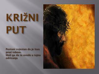 KRIŽNI PUT Postani svjestan da je Isus pred tobom.  Moli ga da te uvede u tajnu odricanja