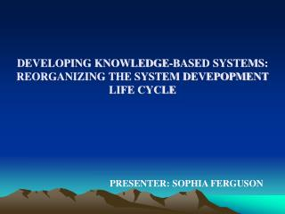 DEVELOPING KNOWLEDGE-BASED SYSTEMS:  REORGANIZING THE SYSTEM DEVEPOPMENT  LIFE CYCLE