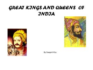 GREAT KINGS AND QUEENS  OF  INDIA By Swapnil Kha
