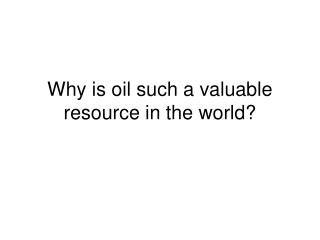 Why is oil such a valuable resource in the world?