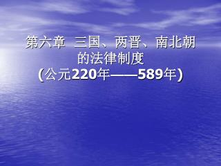 第六章  三国、两晋、南北朝的法律制度 ( 公元 220 年 —— 589 年 )