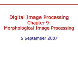 Digital Image Processing Chapter 9: Morphological Image Processing 5 September 2007