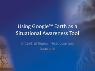 Using Google� Earth as a Situational Awareness Tool