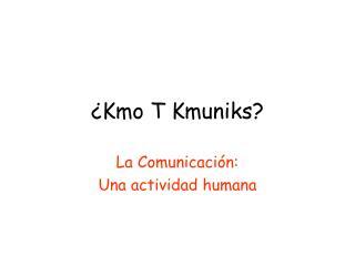 ¿Kmo T Kmuniks?