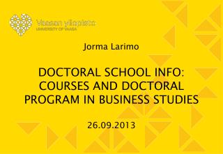 Jorma Larimo DOCTORAL SCHOOL INFO: COURSES AND DOCTORAL PROGRAM IN BUSINESS STUDIES 26.09.2013