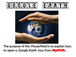 The purpose of this  PowerPoint  is to explain how to open a  Google Earth   tour from  MyPISD.