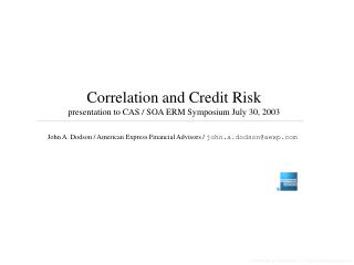 Correlation and Credit Risk presentation to CAS / SOA ERM Symposium July 30, 2003