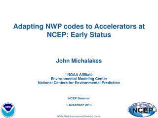 Adapting NWP codes to Accelerators at  NCEP: Early  S tatus